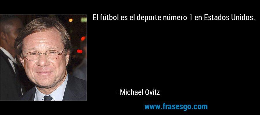El fútbol es el deporte número 1 en Estados Unidos. – Michael Ovitz
