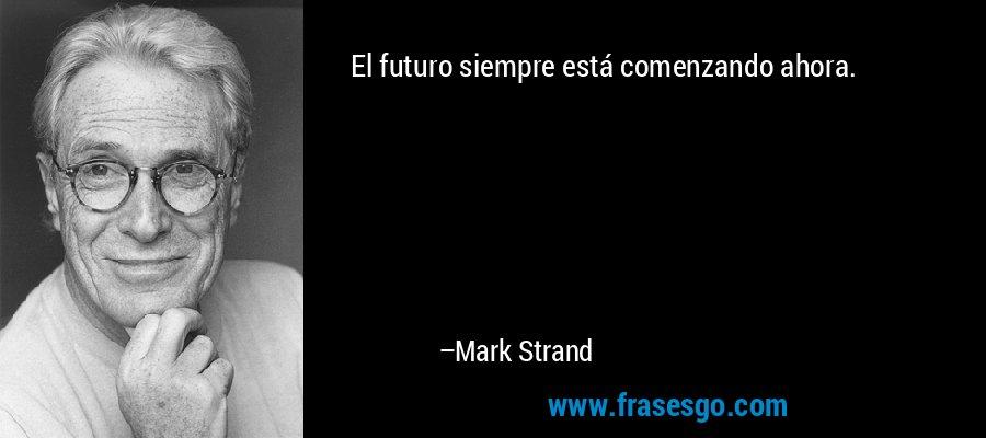 El futuro siempre está comenzando ahora. – Mark Strand