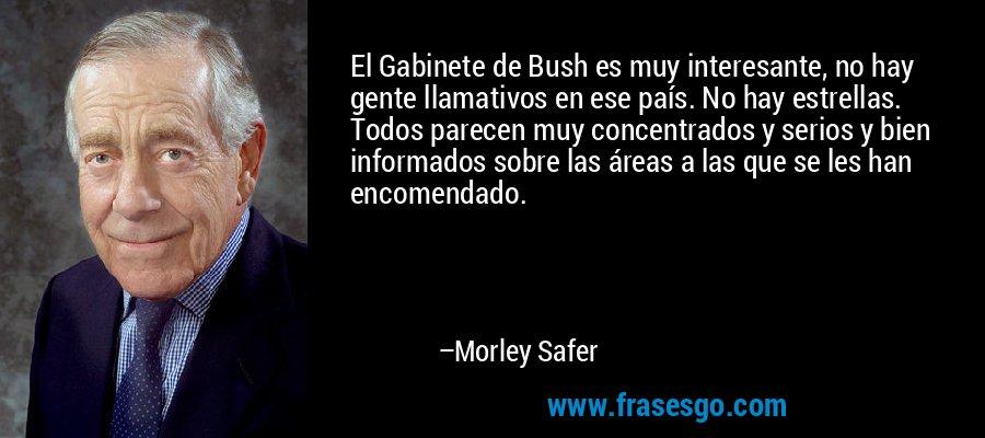 El Gabinete de Bush es muy interesante, no hay gente llamativos en ese país. No hay estrellas. Todos parecen muy concentrados y serios y bien informados sobre las áreas a las que se les han encomendado. – Morley Safer