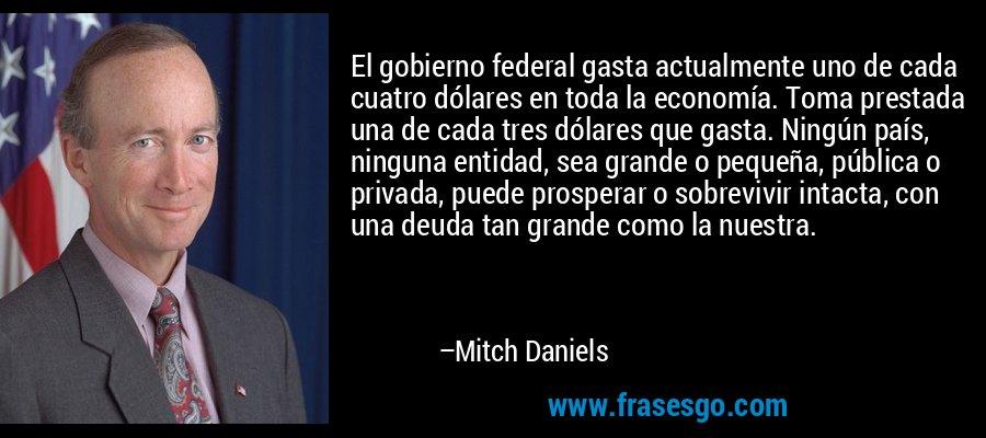 El gobierno federal gasta actualmente uno de cada cuatro dólares en toda la economía. Toma prestada una de cada tres dólares que gasta. Ningún país, ninguna entidad, sea grande o pequeña, pública o privada, puede prosperar o sobrevivir intacta, con una deuda tan grande como la nuestra. – Mitch Daniels