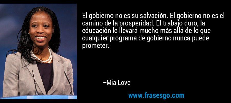El gobierno no es su salvación. El gobierno no es el camino de la prosperidad. El trabajo duro, la educación le llevará mucho más allá de lo que cualquier programa de gobierno nunca puede prometer. – Mia Love