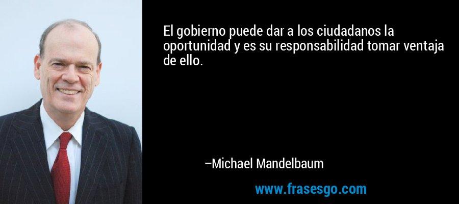 El gobierno puede dar a los ciudadanos la oportunidad y es su responsabilidad tomar ventaja de ello. – Michael Mandelbaum