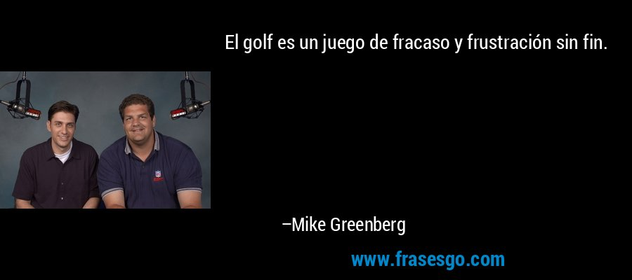 El golf es un juego de fracaso y frustración sin fin. – Mike Greenberg