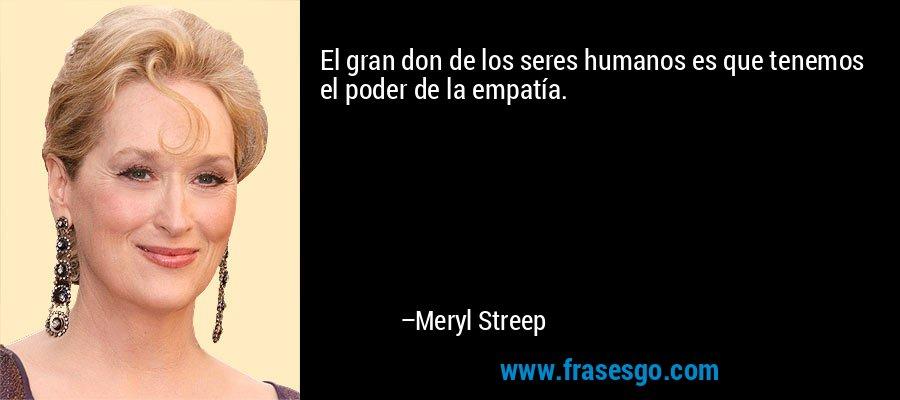 El gran don de los seres humanos es que tenemos el poder de la empatía. – Meryl Streep