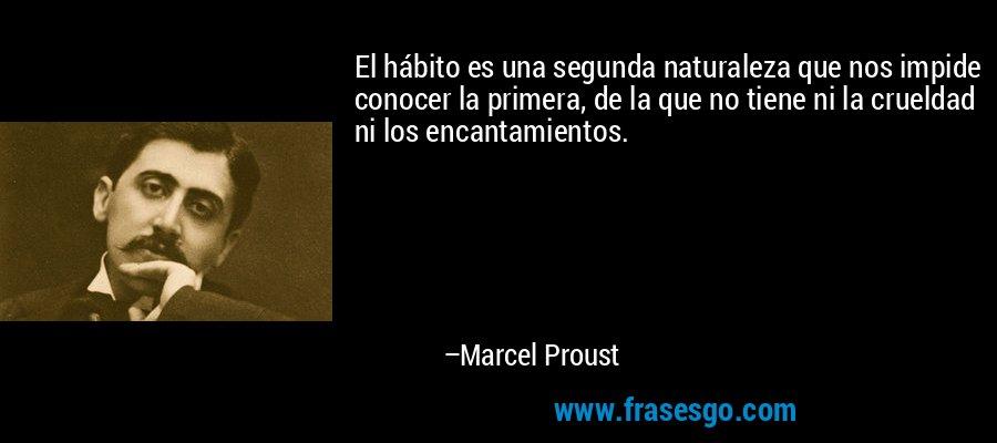 El hábito es una segunda naturaleza que nos impide conocer la primera, de la que no tiene ni la crueldad ni los encantamientos. – Marcel Proust