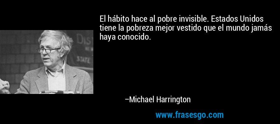 El hábito hace al pobre invisible. Estados Unidos tiene la pobreza mejor vestido que el mundo jamás haya conocido. – Michael Harrington
