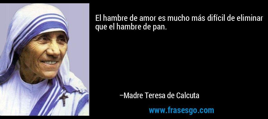El hambre de amor es mucho más difícil de eliminar que el hambre de pan. – Madre Teresa de Calcuta