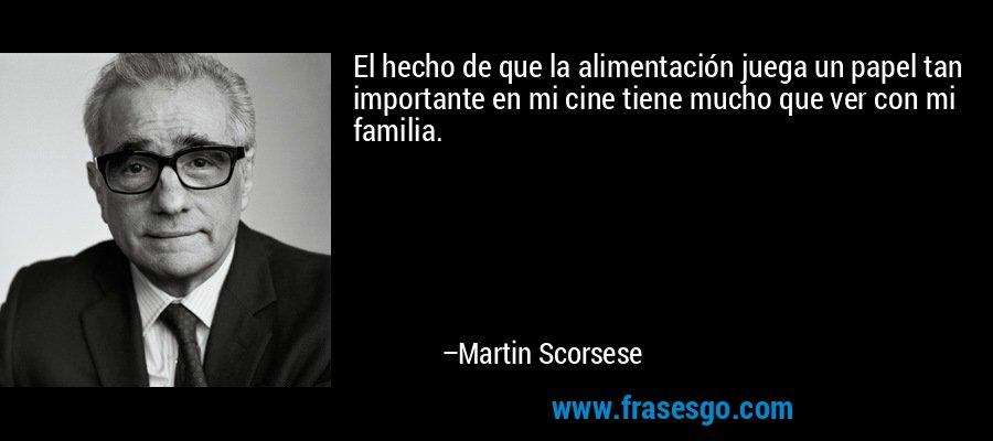 El hecho de que la alimentación juega un papel tan importante en mi cine tiene mucho que ver con mi familia. – Martin Scorsese