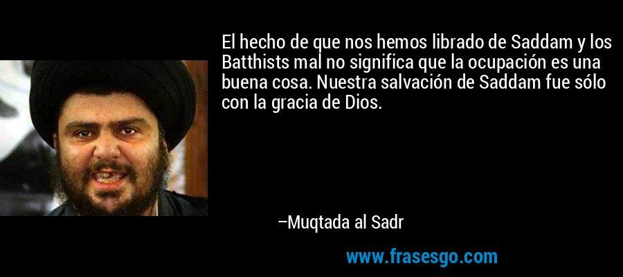 El hecho de que nos hemos librado de Saddam y los Batthists mal no significa que la ocupación es una buena cosa. Nuestra salvación de Saddam fue sólo con la gracia de Dios. – Muqtada al Sadr