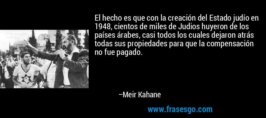 El hecho es que con la creación del Estado judío en 1948, cientos de miles de Judios huyeron de los países árabes, casi todos los cuales dejaron atrás todas sus propiedades para que la compensación no fue pagado. – Meir Kahane