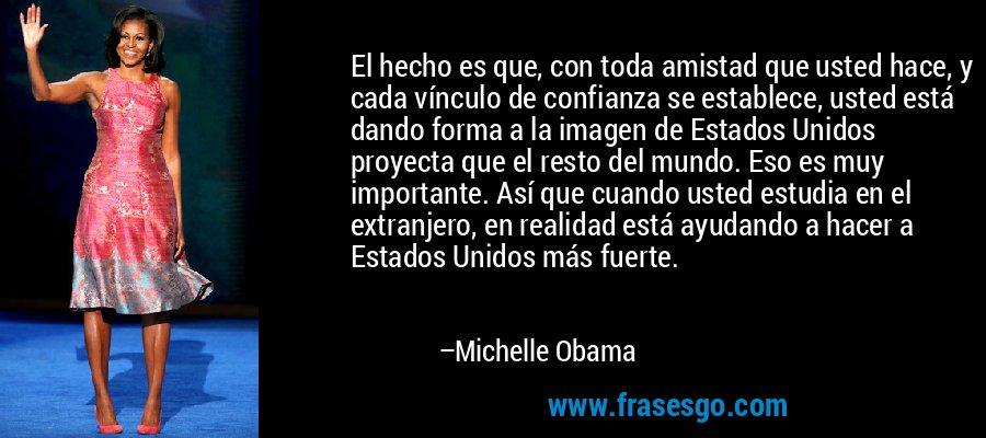 El hecho es que, con toda amistad que usted hace, y cada vínculo de confianza se establece, usted está dando forma a la imagen de Estados Unidos proyecta que el resto del mundo. Eso es muy importante. Así que cuando usted estudia en el extranjero, en realidad está ayudando a hacer a Estados Unidos más fuerte. – Michelle Obama