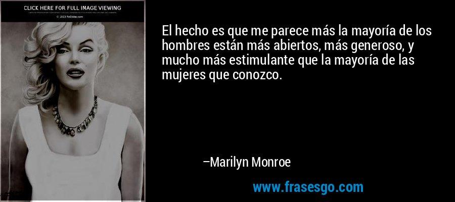 El hecho es que me parece más la mayoría de los hombres están más abiertos, más generoso, y mucho más estimulante que la mayoría de las mujeres que conozco. – Marilyn Monroe