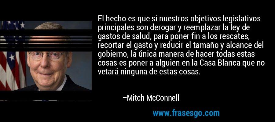 El hecho es que si nuestros objetivos legislativos principales son derogar y reemplazar la ley de gastos de salud, para poner fin a los rescates, recortar el gasto y reducir el tamaño y alcance del gobierno, la única manera de hacer todas estas cosas es poner a alguien en la Casa Blanca que no vetará ninguna de estas cosas. – Mitch McConnell
