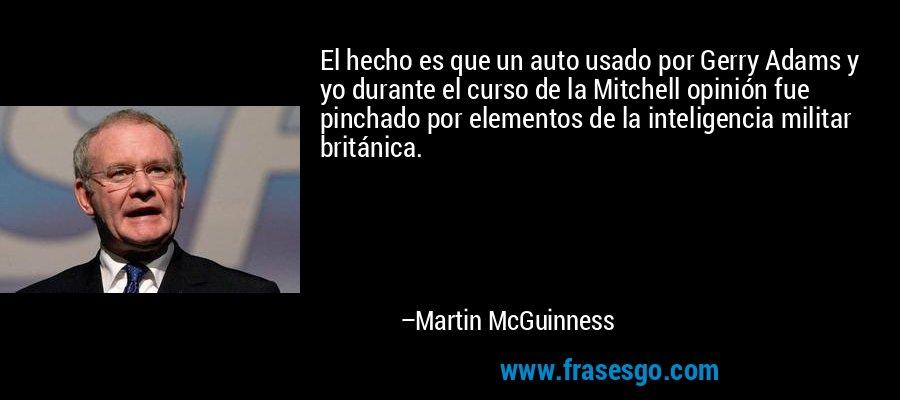 El hecho es que un auto usado por Gerry Adams y yo durante el curso de la Mitchell opinión fue pinchado por elementos de la inteligencia militar británica. – Martin McGuinness