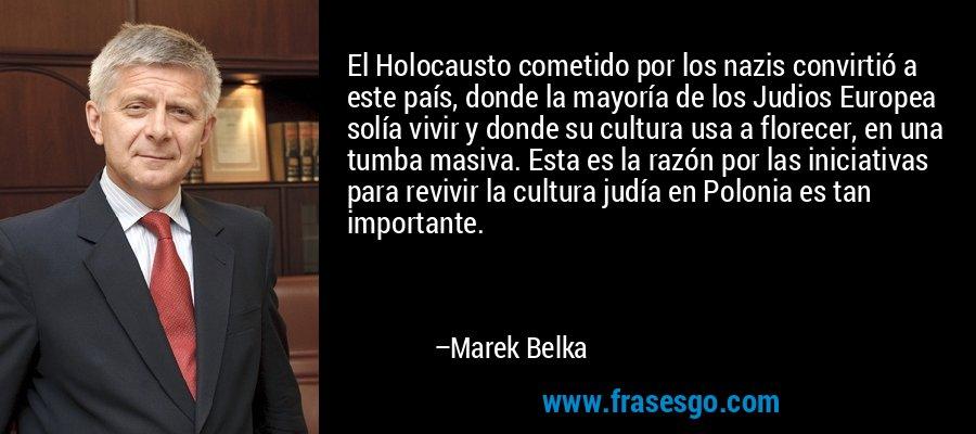 El Holocausto cometido por los nazis convirtió a este país, donde la mayoría de los Judios Europea solía vivir y donde su cultura usa a florecer, en una tumba masiva. Esta es la razón por las iniciativas para revivir la cultura judía en Polonia es tan importante. – Marek Belka