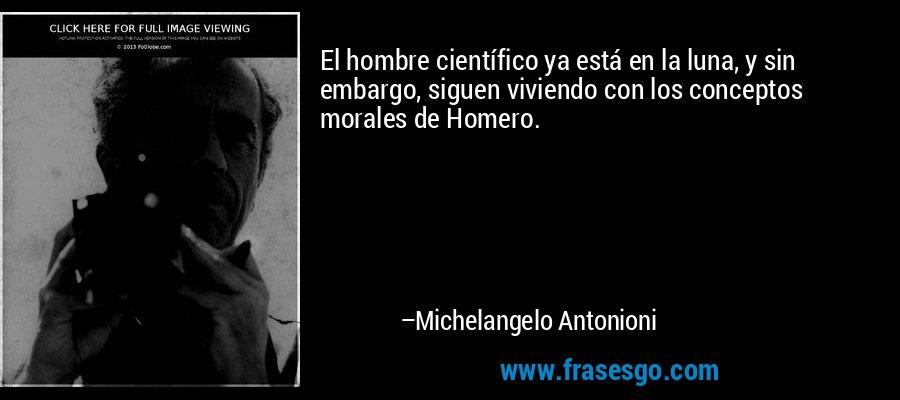 El hombre científico ya está en la luna, y sin embargo, siguen viviendo con los conceptos morales de Homero. – Michelangelo Antonioni
