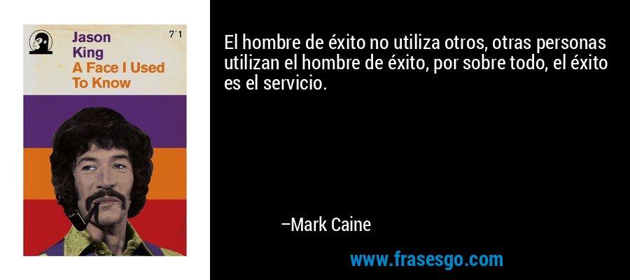 El hombre de éxito no utiliza otros, otras personas utilizan el hombre de éxito, por sobre todo, el éxito es el servicio. – Mark Caine