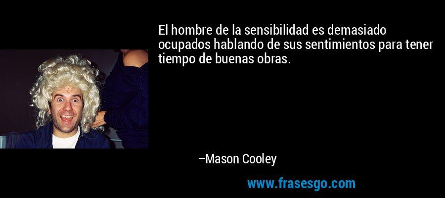 El hombre de la sensibilidad es demasiado ocupados hablando de sus sentimientos para tener tiempo de buenas obras. – Mason Cooley