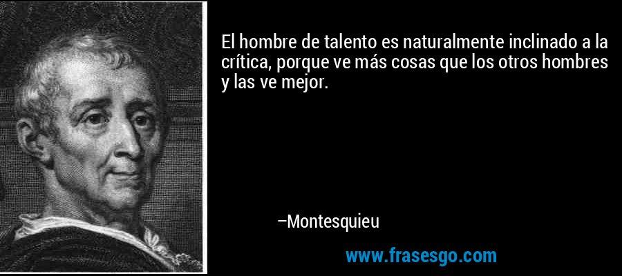 El hombre de talento es naturalmente inclinado a la crítica, porque ve más cosas que los otros hombres y las ve mejor. – Montesquieu