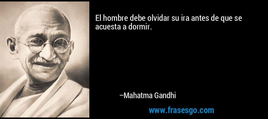 El hombre debe olvidar su ira antes de que se acuesta a dormir. – Mahatma Gandhi