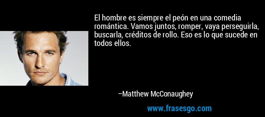 El hombre es siempre el peón en una comedia romántica. Vamos juntos, romper, vaya perseguirla, buscarla, créditos de rollo. Eso es lo que sucede en todos ellos. – Matthew McConaughey