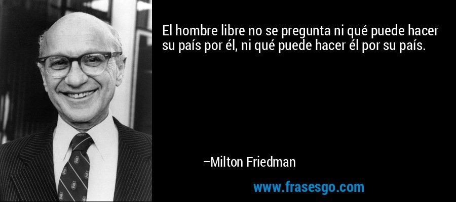 El hombre libre no se pregunta ni qué puede hacer su país por él, ni qué puede hacer él por su país. – Milton Friedman
