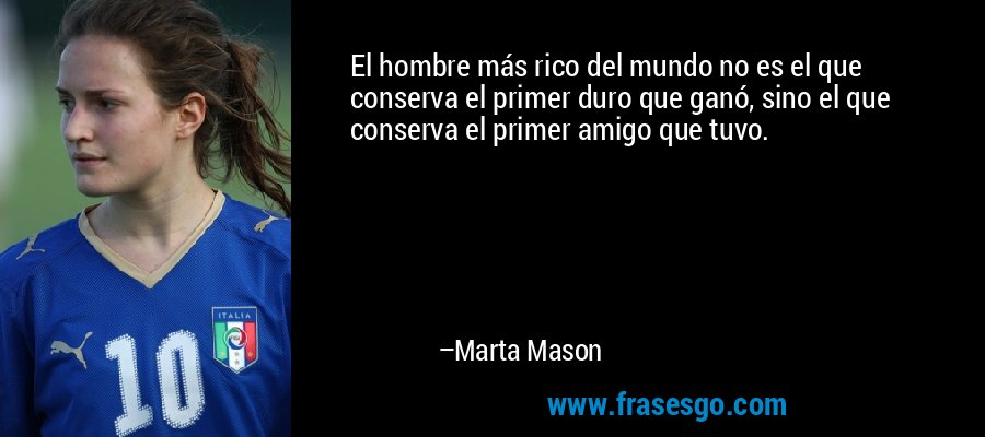 El hombre más rico del mundo no es el que conserva el primer duro que ganó, sino el que conserva el primer amigo que tuvo. – Marta Mason