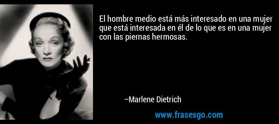 El hombre medio está más interesado en una mujer que está interesada en él de lo que es en una mujer con las piernas hermosas. – Marlene Dietrich