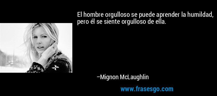 El hombre orgulloso se puede aprender la humildad, pero él se siente orgulloso de ella. – Mignon McLaughlin