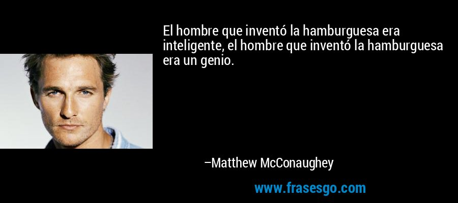 El hombre que inventó la hamburguesa era inteligente, el hombre que inventó la hamburguesa era un genio. – Matthew McConaughey