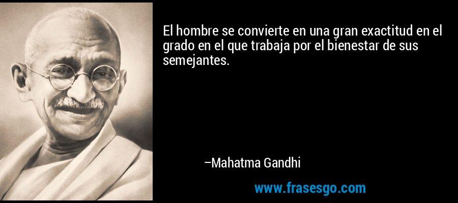El hombre se convierte en una gran exactitud en el grado en el que trabaja por el bienestar de sus semejantes. – Mahatma Gandhi