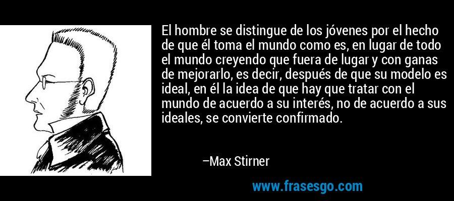 El hombre se distingue de los jóvenes por el hecho de que él toma el mundo como es, en lugar de todo el mundo creyendo que fuera de lugar y con ganas de mejorarlo, es decir, después de que su modelo es ideal, en él la idea de que hay que tratar con el mundo de acuerdo a su interés, no de acuerdo a sus ideales, se convierte confirmado. – Max Stirner