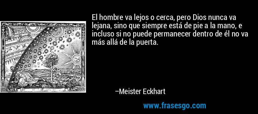 El hombre va lejos o cerca, pero Dios nunca va lejana, sino que siempre está de pie a la mano, e incluso si no puede permanecer dentro de él no va más allá de la puerta. – Meister Eckhart