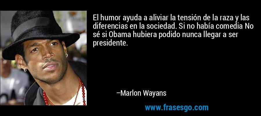 El humor ayuda a aliviar la tensión de la raza y las diferencias en la sociedad. Si no había comedia No sé si Obama hubiera podido nunca llegar a ser presidente. – Marlon Wayans