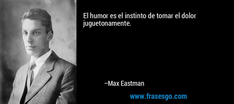 El humor es el instinto de tomar el dolor juguetonamente. – Max Eastman
