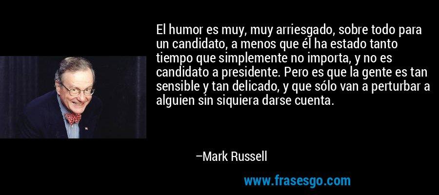 El humor es muy, muy arriesgado, sobre todo para un candidato, a menos que él ha estado tanto tiempo que simplemente no importa, y no es candidato a presidente. Pero es que la gente es tan sensible y tan delicado, y que sólo van a perturbar a alguien sin siquiera darse cuenta. – Mark Russell