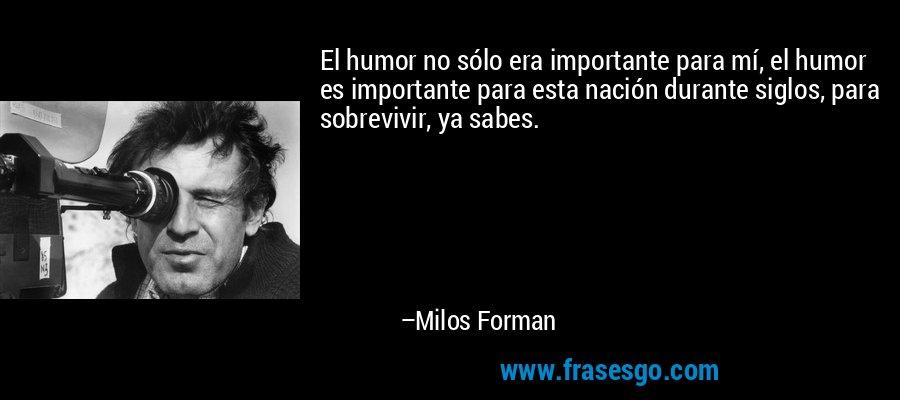El humor no sólo era importante para mí, el humor es importante para esta nación durante siglos, para sobrevivir, ya sabes. – Milos Forman