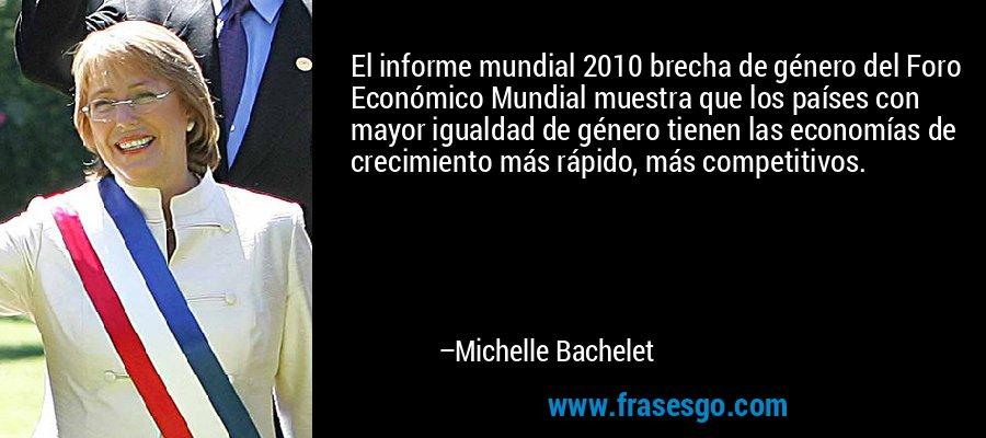 El informe mundial 2010 brecha de género del Foro Económico Mundial muestra que los países con mayor igualdad de género tienen las economías de crecimiento más rápido, más competitivos. – Michelle Bachelet