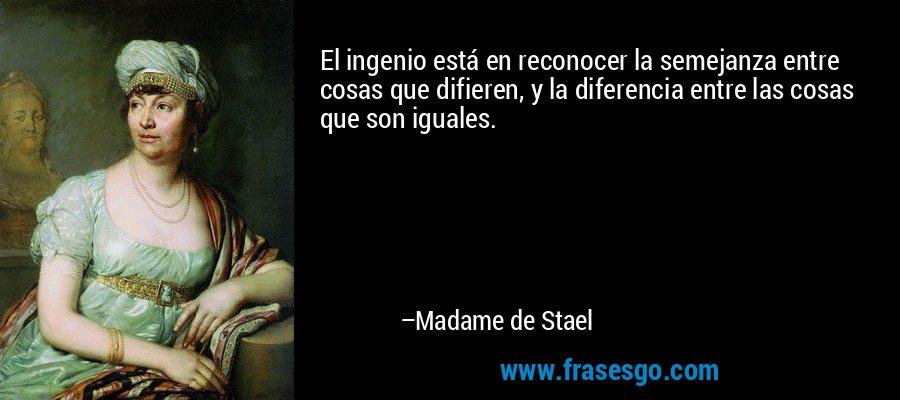 El ingenio está en reconocer la semejanza entre cosas que difieren, y la diferencia entre las cosas que son iguales. – Madame de Stael