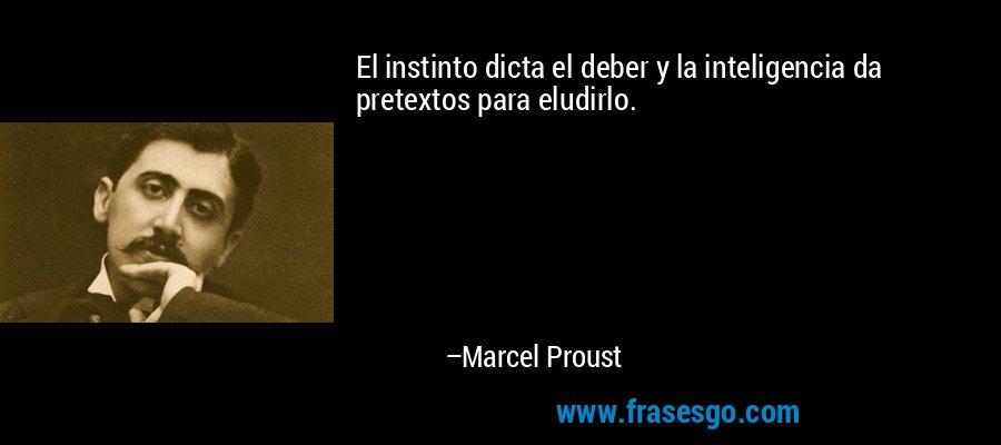 El instinto dicta el deber y la inteligencia da pretextos para eludirlo. – Marcel Proust