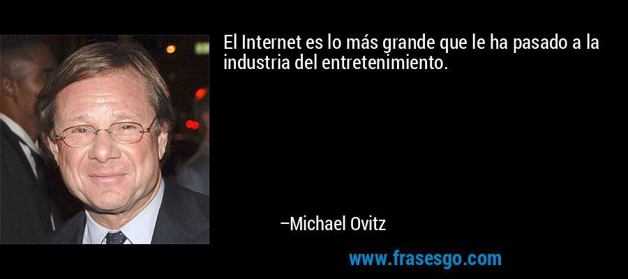 El Internet es lo más grande que le ha pasado a la industria del entretenimiento. – Michael Ovitz