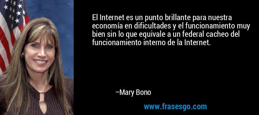 El Internet es un punto brillante para nuestra economía en dificultades y el funcionamiento muy bien sin lo que equivale a un federal cacheo del funcionamiento interno de la Internet. – Mary Bono