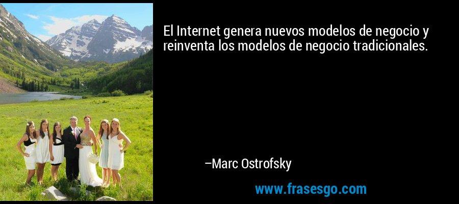 El Internet genera nuevos modelos de negocio y reinventa los modelos de negocio tradicionales. – Marc Ostrofsky