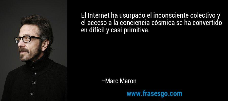 El Internet ha usurpado el inconsciente colectivo y el acceso a la conciencia cósmica se ha convertido en difícil y casi primitiva. – Marc Maron