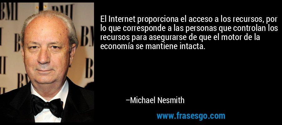 El Internet proporciona el acceso a los recursos, por lo que corresponde a las personas que controlan los recursos para asegurarse de que el motor de la economía se mantiene intacta. – Michael Nesmith