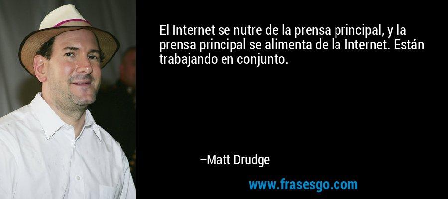 El Internet se nutre de la prensa principal, y la prensa principal se alimenta de la Internet. Están trabajando en conjunto. – Matt Drudge