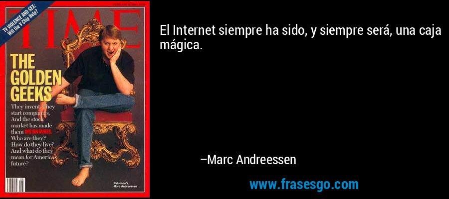 El Internet siempre ha sido, y siempre será, una caja mágica. – Marc Andreessen