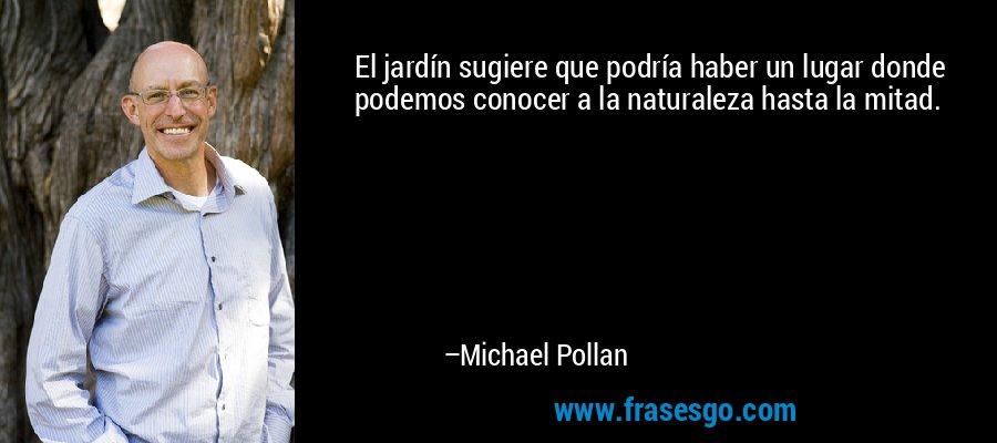 El jardín sugiere que podría haber un lugar donde podemos conocer a la naturaleza hasta la mitad. – Michael Pollan