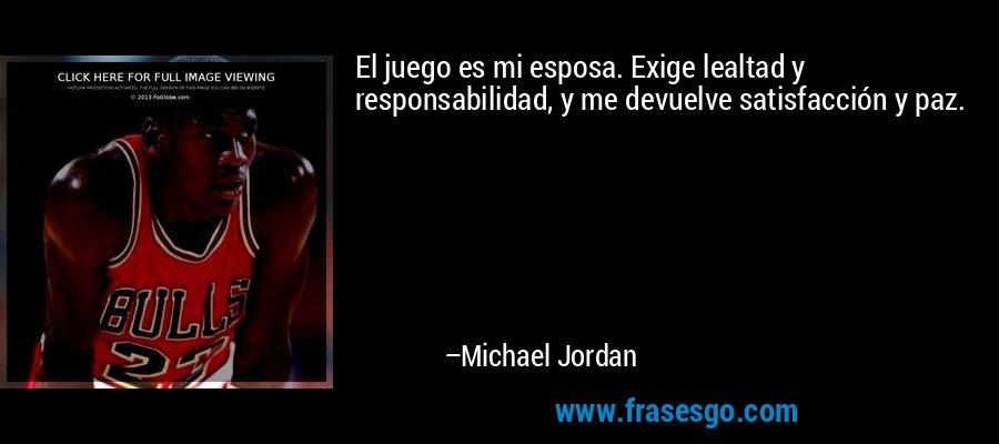 El juego es mi esposa. Exige lealtad y responsabilidad, y me devuelve satisfacción y paz. – Michael Jordan