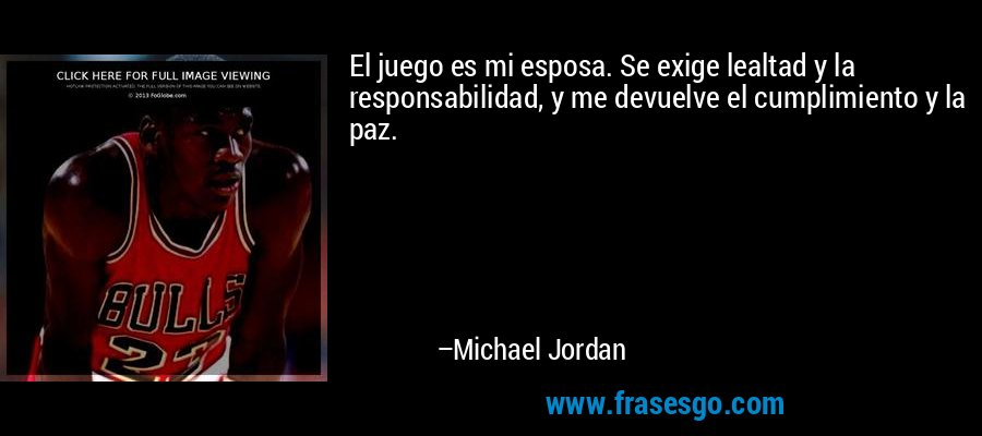 El juego es mi esposa. Se exige lealtad y la responsabilidad, y me devuelve el cumplimiento y la paz. – Michael Jordan